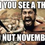 Sparta Leonidas Meme | WHEN YOU SEE A THOT IN NO NUT NOVEMBER | image tagged in memes,sparta leonidas | made w/ Imgflip meme maker