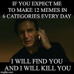Liam Neeson Taken Meme | IF YOU EXPECT ME TO MAKE 12 MEMES IN 6 CATEGORIES EVERY DAY I WILL FIND YOU AND I WILL KILL YOU | image tagged in memes,liam neeson taken | made w/ Imgflip meme maker