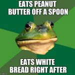 Foul Bachelor Frog Meme | EATS PEANUT BUTTER OFF A SPOON EATS WHITE BREAD RIGHT AFTER | image tagged in memes,foul bachelor frog,peanut butter,sandwich,funny,food | made w/ Imgflip meme maker