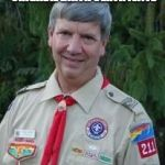 Harmless Scout Leader Meme | MY BOYS IDENTIFY AS 10 YEARS OLDER THAN THEIR ORIGINAL BIRTH CERTIFICATE SO IT'S ALRIGHT THAT THEY ARE MY BOYFRIENDS. | image tagged in memes,harmless scout leader | made w/ Imgflip meme maker
