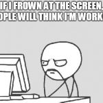 The key to slacking off | IF I FROWN AT THE SCREEN, PEOPLE WILL THINK I'M WORKING | image tagged in memes,computer guy | made w/ Imgflip meme maker