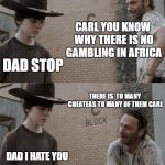 Rick and Carl Meme | CARL YOU KNOW WHY THERE IS NO GAMBLING IN AFRICA DAD STOP THERE IS  TO MANY CHEATEAS TO MANY OF THEM CARL DAD I HATE YOU | image tagged in memes,rick and carl | made w/ Imgflip meme maker