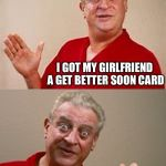 Bad Pun Rodney Dangerfield | SO, THE OTHER DAY I JUST THINK SHE COULD BE BETTER I GOT MY GIRLFRIEND A GET BETTER SOON CARD SHE'S NOT SICK | image tagged in bad pun rodney dangerfield | made w/ Imgflip meme maker