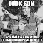 Look Son Meme | LOOK SON A 40 YEAR OLD STILL GOING TO INSANE CLOWN POSSE CONCERTS | image tagged in memes,look son | made w/ Imgflip meme maker