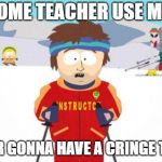 Super Cool Ski Instructor Meme | IF SOME TEACHER USE MEME YOUR GONNA HAVE A CRINGE TIME. | image tagged in memes,super cool ski instructor | made w/ Imgflip meme maker