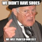 Back In My Day Meme | BACK IN MY DAY WE DIDN'T HAVE SHOES WE JUST PAINTED OUR FEET BLACK AND LACED UP OUR TOES. | image tagged in memes,back in my day | made w/ Imgflip meme maker