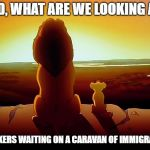 Lion King Meme | DAD, WHAT ARE WE LOOKING AT? SUCKERS WAITING ON A CARAVAN OF IMMIGRANTS | image tagged in memes,lion king | made w/ Imgflip meme maker