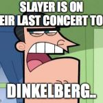 Dinkleberg | SLAYER IS ON THEIR LAST CONCERT TOUR. DINKELBERG.. | image tagged in dinkleberg | made w/ Imgflip meme maker
