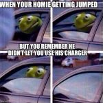 Kermit Car Window | WHEN YOUR HOMIE GETTING JUMPED BUT YOU REMEMBER HE DIDN'T LET YOU USE HIS CHARGER | image tagged in kermit car window | made w/ Imgflip meme maker
