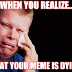 tissue crying man | WHEN YOU REALIZE.. THAT YOUR MEME IS DYING | image tagged in tissue crying man,when you realize,oof,feels bad man,feel the bern | made w/ Imgflip meme maker
