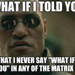 "Mind. Blown. | WHAT IF I TOLD YOU THAT I NEVER SAY ""WHAT IF I TOLD YOU"" IN ANY OF THE MATRIX MOVIES 