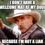 Sam Elliott Cowboy | I DON'T HAVE A WELCOME MAT AT MY DOOR BECAUSE I'M NOT A LIAR | image tagged in sam elliott cowboy | made w/ Imgflip meme maker