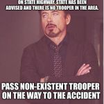 Face You Make Robert Downey Jr Meme | COUNTY UNITS TWO VEHICLE ACCIDENT ON STATE HIGHWAY. STATE HAS BEEN ADVISED AND THERE IS NO TROOPER IN THE AREA. PASS NON-EXISTENT TROOPER ON | image tagged in memes,face you make robert downey jr | made w/ Imgflip meme maker