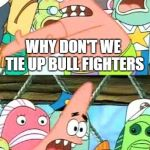A rare opinion I think Right AND Left wingers can agree with.  | WHY DON'T WE TIE UP BULL FIGHTERS AND THROW THEM IN THE RING WITH A BULL! | image tagged in memes,put it somewhere else patrick,bull fighting,animal rights | made w/ Imgflip meme maker
