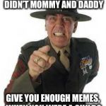 marine drill | WHAT'S THE MATTER, DIDN'T MOMMY AND DADDY GIVE YOU ENOUGH MEMES, WHEN YOU WERE A CHILD? | image tagged in marine drill | made w/ Imgflip meme maker