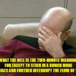 Just Another Little Thing About Football That Doesn't Make Any Sense | WHAT THE HELL IS THE TWO-MINUTE WARNING FOR EXCEPT TO STICK IN A BUNCH MORE COMMERCIALS AND FURTHER INTERRUPT THE FLOW OF THE GAME? | image tagged in memes,captain picard face palm,nfl,two-minute warning | made w/ Imgflip meme maker