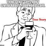 True Story Meme | THINGS THAT GUYS DON'T GIVE AF ABOUT : YOUR HOROSCOPE. | image tagged in memes,true story | made w/ Imgflip meme maker