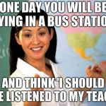 Unhelpful High School Teacher Meme | ONE DAY YOU WILL BE LYING IN A BUS STATION AND THINK 'I SHOULD HAVE LISTENED TO MY TEACHER | image tagged in memes,unhelpful high school teacher | made w/ Imgflip meme maker