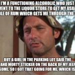 So I Got That Goin For Me Which Is Nice Meme | I'M A FUNCTIONING ALCOHOLIC WHO JUST WENT TO THE LIQUOR STORE TO GET MY USUAL HANDLE OF RUM WHICH GETS ME THROUGH THE DAYS. BUT A GIRL IN TH | image tagged in memes,so i got that goin for me which is nice,AdviceAnimals | made w/ Imgflip meme maker