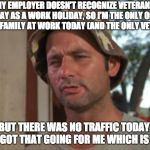 So I Got That Goin For Me Which Is Nice Meme | MY EMPLOYER DOESN'T RECOGNIZE VETERAN'S DAY AS A WORK HOLIDAY, SO I'M THE ONLY ONE IN MY FAMILY AT WORK TODAY (AND THE ONLY VETERAN) BUT THE | image tagged in memes,so i got that goin for me which is nice,AdviceAnimals | made w/ Imgflip meme maker