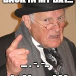 Back In My Day Meme | BACK IN MY DAY... ... . -. -..    -. ..- -.. . ... .-.-.- | image tagged in memes,back in my day | made w/ Imgflip meme maker