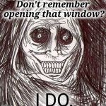Just a matter of time until your throat will be the next thing open. | Don't remember opening that window? I DO. | image tagged in memes,unwanted house guest,creepy | made w/ Imgflip meme maker