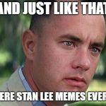 RIP Stan Lee | AND JUST LIKE THAT THERE WERE STAN LEE MEMES EVERYWHERE | image tagged in forest gump,stan lee,rest in peace | made w/ Imgflip meme maker