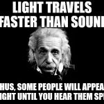 Yes yes yes... | LIGHT TRAVELS FASTER THAN SOUND THUS, SOME PEOPLE WILL APPEAR BRIGHT UNTIL YOU HEAR THEM SPEAK | image tagged in memes,albert einstein 1 | made w/ Imgflip meme maker