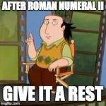 The Critic Meme | AFTER ROMAN NUMERAL II GIVE IT A REST | image tagged in memes,the critic | made w/ Imgflip meme maker