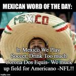 Mexican Word of the Day (LARGE) | In Mexico We Play Soccer, Drink Too much Corona Dos Equis- We muck up field for Americano -NFL!! | image tagged in mexican word of the day large | made w/ Imgflip meme maker
