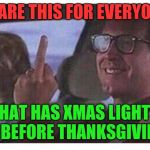 At least wait until december first dickhead!  | SHARE THIS FOR EVERYONE THAT HAS XMAS LIGHTS UP BEFORE THANKSGIVING! | image tagged in christmas vacation,thanksgiving,hate christmas,the finger | made w/ Imgflip meme maker