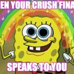 Imagination Spongebob Meme | WHEN YOUR CRUSH FINALLY SPEAKS TO YOU | image tagged in memes,imagination spongebob | made w/ Imgflip meme maker