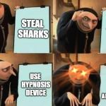 Grus Plan Evil | STEAL SHARKS MAKE THEM INTO CYBORG SHARKS USE HYPNOSIS DEVICE MAKE THEM AS SLAVES AND GUARDS | image tagged in grus plan evil | made w/ Imgflip meme maker