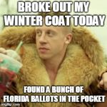 Macklemore Thrift Store Meme | BROKE OUT MY WINTER COAT TODAY FOUND A BUNCH OF FLORIDA BALLOTS IN THE POCKET | image tagged in memes,macklemore thrift store | made w/ Imgflip meme maker