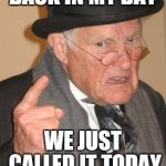Now get off my lawn | BACK IN MY DAY WE JUST CALLED IT TODAY | image tagged in memes,back in my day,today was a good day,funny | made w/ Imgflip meme maker