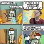 Triggered Feminist Burns | OH HERE YOU ARE! WHY WEREN'T YOU IN THE KITCHEN? DID YOU THINK THAT I MUST BE IN THE KITCHEN? IT WAS JUST A JOKE SIR, BUT SHE TOOK IT TOO SE | image tagged in triggered feminist burns | made w/ Imgflip meme maker