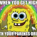 Imagination Spongebob Meme | WHEN YOU GET HIGH WITH YOUR PARENTS DRUGS | image tagged in memes,imagination spongebob | made w/ Imgflip meme maker