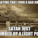 Jesus Talking To Cool Dude Meme | NOT SAYING THAT YOUR A BAD DRIVER SATAN JUST CLIMBED UP A LIGHT POLE | image tagged in memes,jesus talking to cool dude | made w/ Imgflip meme maker