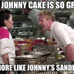 Gordon Ramsey | THIS JOHNNY CAKE IS SO GRITTY IT'S MORE LIKE JOHNNY'S SANDPAPER | image tagged in gordon ramsey | made w/ Imgflip meme maker