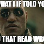 Pay attention... | WHAT I IF TOLD YOU YOU THAT READ WRONG | image tagged in memes,matrix morpheus | made w/ Imgflip meme maker