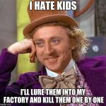 Creepy Condescending Wonka Meme | I HATE KIDS I'LL LURE THEM INTO MY FACTORY AND KILL THEM ONE BY ONE | image tagged in memes,creepy condescending wonka | made w/ Imgflip meme maker