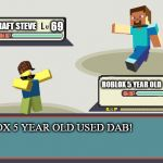 Pokemon Battle | 69 ROBLOX 5 YEAR OLD USED DAB! 420 MINCRAFT STEVE ROBLOX 5 YEAR OLD | image tagged in pokemon battle,scumbag | made w/ Imgflip meme maker