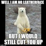 Chainsaw Bear Meme | WELL I AM NO LEATHERFACE BUT I WOULD STILL CUT YOU UP | image tagged in memes,chainsaw bear | made w/ Imgflip meme maker