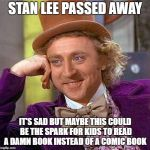 Creepy Condescending Wonka Meme | STAN LEE PASSED AWAY IT'S SAD BUT MAYBE THIS COULD BE THE SPARK FOR KIDS TO READ A DAMN BOOK INSTEAD OF A COMIC BOOK | image tagged in memes,creepy condescending wonka | made w/ Imgflip meme maker
