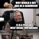 Is a hot dog technically a sandwich? | A HOT DOG IS A SANDWICH! WHY WOULD A HOT DOG BE A SANDWICH! IT IS A PIECE OF MEAT INSIDE TWO BREADS! I DON'T CARE! A HOT DOG IS NOT A SANDWI | image tagged in memes,american chopper argument,hot dog,sandwich,argument,rage | made w/ Imgflip meme maker
