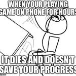 Table Flip Guy Meme | WHEN YOUR PLAYING GAME ON PHONE FOR HOURS IT DIES AND DOESN'T SAVE YOUR PROGRESS | image tagged in memes,table flip guy | made w/ Imgflip meme maker