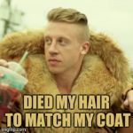 Macklemore Thrift Store Meme | DIED MY HAIR TO MATCH MY COAT | image tagged in memes,macklemore thrift store,fashion,yayaya | made w/ Imgflip meme maker