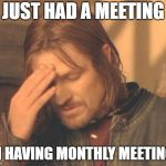 Frustrated Boromir Meme | JUST HAD A MEETING ON HAVING MONTHLY MEETINGS | image tagged in memes,frustrated boromir | made w/ Imgflip meme maker