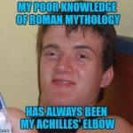 History was never my thing! | MY POOR KNOWLEDGE OF ROMAN MYTHOLOGY HAS ALWAYS BEEN MY ACHILLES' ELBOW | image tagged in memes,10 guy,roman mythology,greek mythology,funny,achilles | made w/ Imgflip meme maker