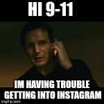 Liam Neeson Taken Meme | HI 9-11 IM HAVING TROUBLE GETTING INTO INSTAGRAM | image tagged in memes,liam neeson taken | made w/ Imgflip meme maker